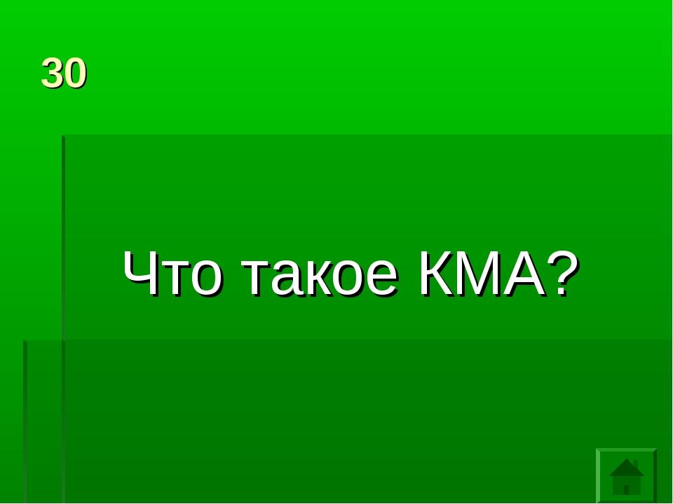 30 Что такое КМА?
