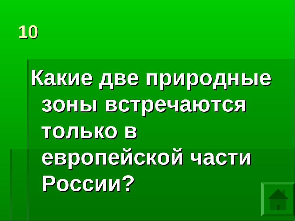 10 Какие две природные зоны встречаются только в европейской части России?