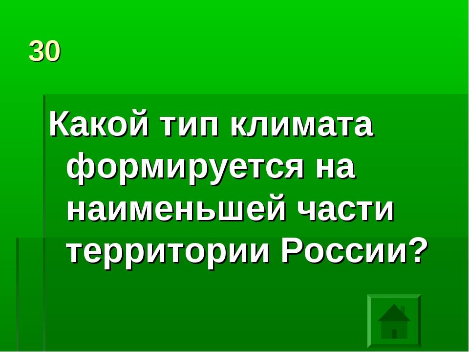 30 Какой тип климата формируется на наименьшей части территории России?