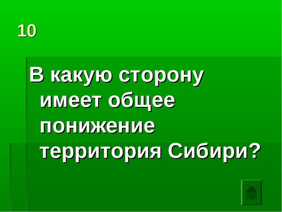 10 В какую сторону имеет общее понижение территория Сибири?