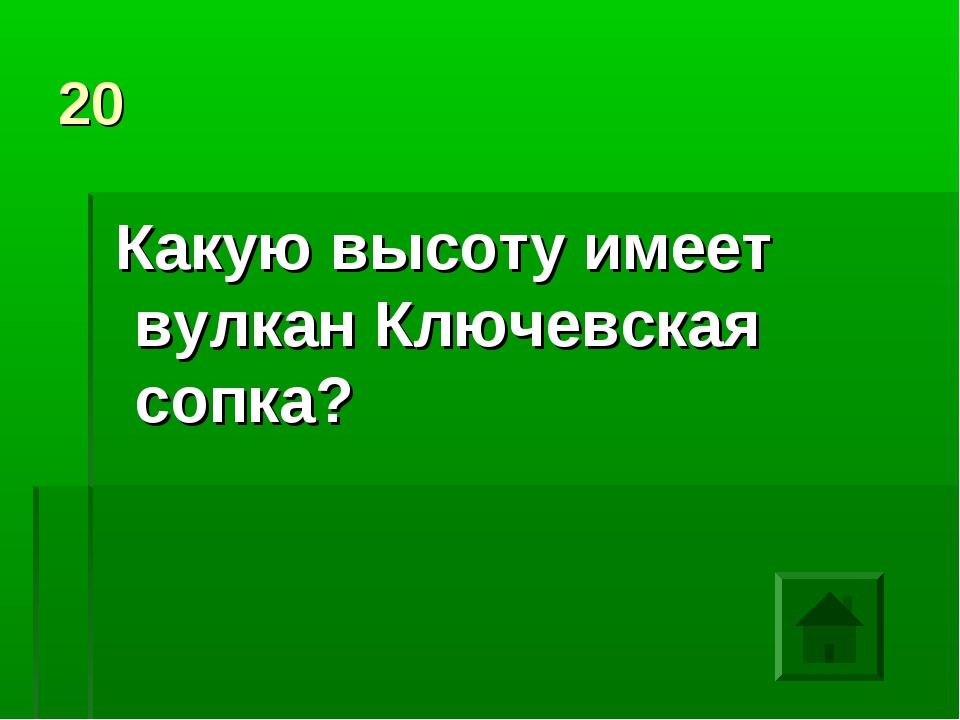 20 Какую высоту имеет вулкан Ключевская сопка?