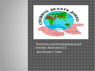 Воспитатель высшей квалификационной категории Васильченко Е.В. Детский дом х