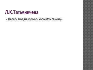 Л.К.Татьяничева « Делать людям хорошо- хорошеть самому»