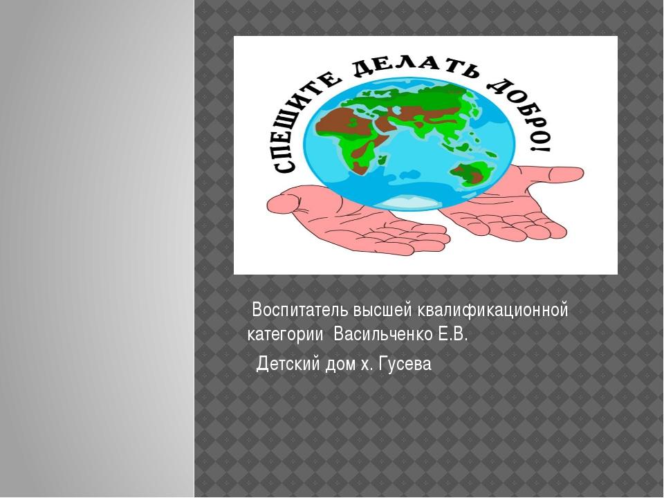 Воспитатель высшей квалификационной категории Васильченко Е.В. Детский дом х...
