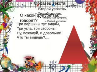 О какой фигуре так говорят? Три вершины тут видны, Три угла, три стороны, Ну