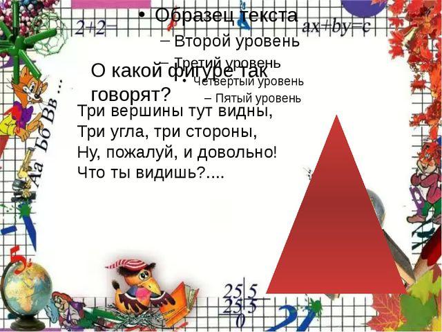 О какой фигуре так говорят? Три вершины тут видны, Три угла, три стороны, Ну...