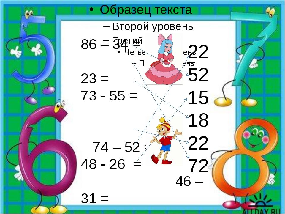 86 – 34 = 95 – 23 = 73 - 55 = 74 – 52 = 48 - 26 = 46 – 31 = 22 52 15 18 22 72