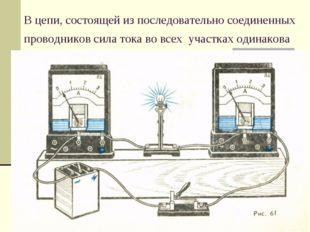 В цепи, состоящей из последовательно соединенных проводников сила тока во все