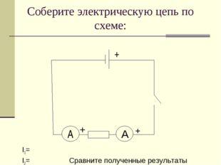 Соберите электрическую цепь по схеме: I1= I2= Сравните полученные результаты