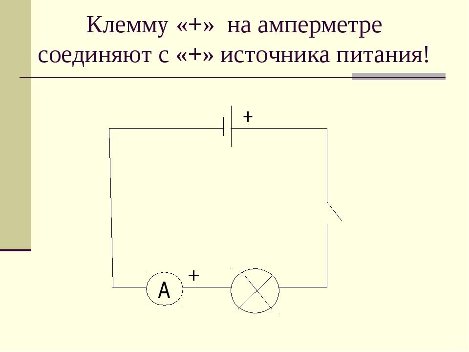 Клемму «+» на амперметре соединяют с «+» источника питания! A + +