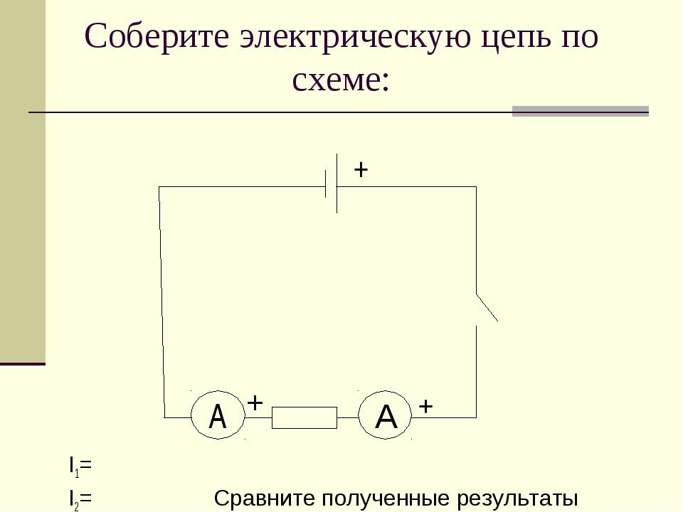 Соберите электрическую цепь по схеме: I1= I2= Сравните полученные результаты...