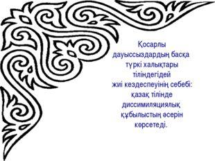Қосарлы дауыссыздардың басқа түркі халықтары тіліндегідей жиі кездеспеуінің с
