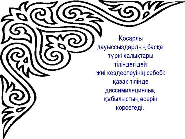 Қосарлы дауыссыздардың басқа түркі халықтары тіліндегідей жиі кездеспеуінің с...