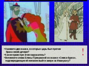 Назовите две сказки, в которых царь был против брака своей дочери? Какое прав