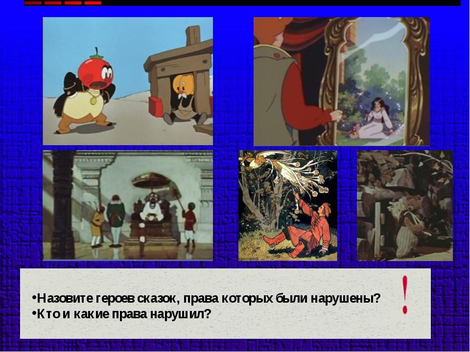 Назовите героев сказок, права которых были нарушены? Кто и какие права нарушил?