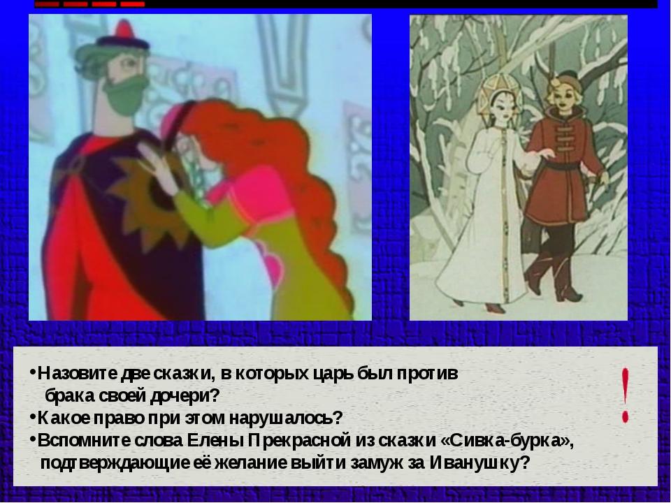 Назовите две сказки, в которых царь был против брака своей дочери? Какое прав...