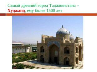 Самый древний город Таджикистана – Худжанд, ему более 1500 лет
