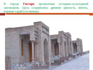В городе Гиссаре организован историко-культурный заповедник. Здесь сохранилис