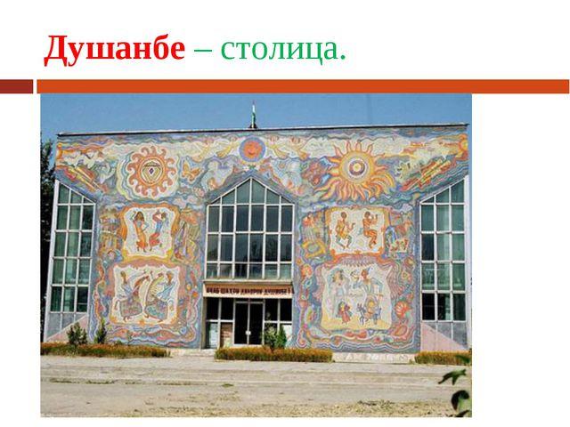 Душанбе – столица.