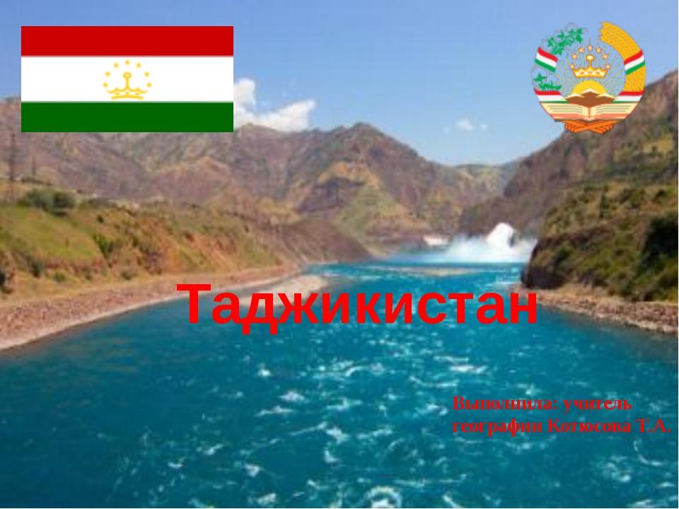 Таджикистан Выполнила: учитель географии Котюсова Т.А.