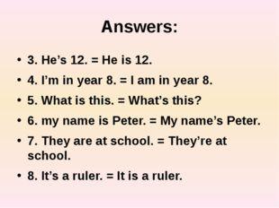 Answers: 3. He's 12. = He is 12. 4. I'm in year 8. = I am in year 8. 5. What
