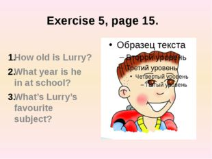 Exercise 5, page 15. How old is Lurry? What year is he in at school? What's L