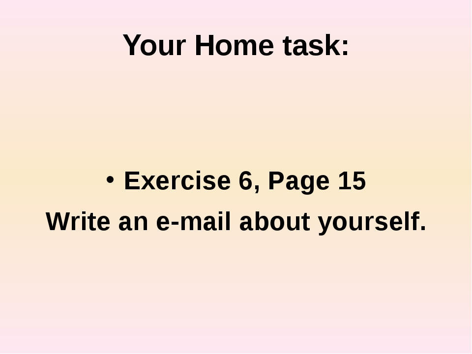Your Home task: Exercise 6, Page 15 Write an e-mail about yourself.