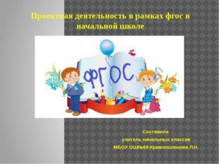 Проектная деятельность в рамках фгос в начальной школе Составила учитель нача