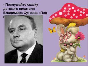 - Послушайте сказку детского писателя Владимира Сутеева «Под грибком»