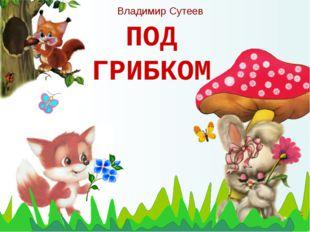 ПОД ГРИБКОМ Владимир Сутеев