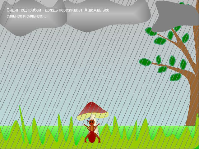 Сидит под грибом - дождь пережидает. А дождь все сильнее и сильнее…