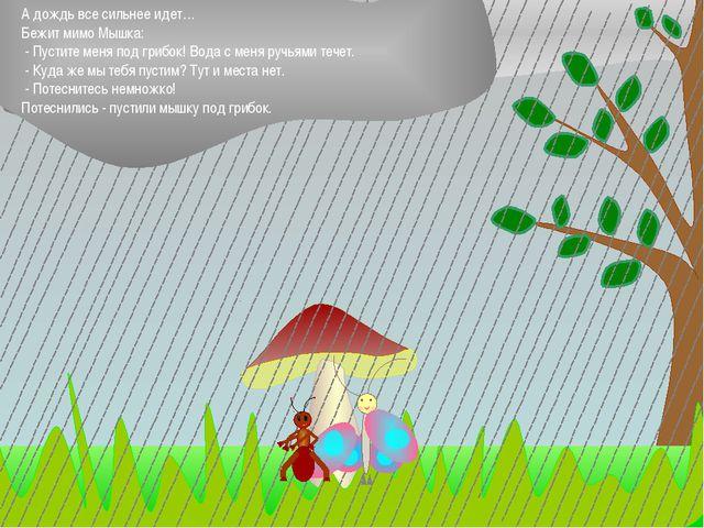 А дождь все сильнее идет… Бежит мимо Мышка: - Пустите меня под грибок! Вода...