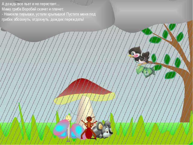А дождь все льет и не перестает… Мимо гриба Воробей скачет и плачет: - Намок...