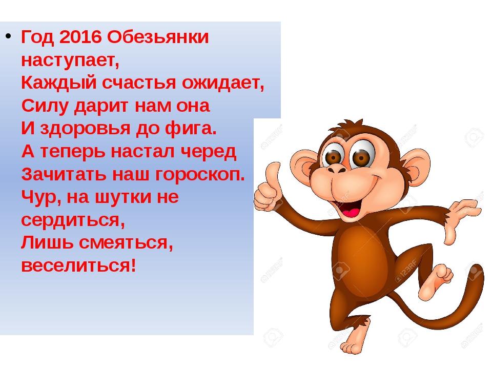 Год 2016 Обезьянки наступает, Каждый счастья ожидает, Силу дарит нам она И зд...