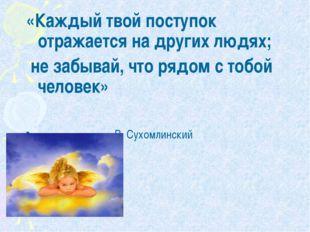 «Каждый твой поступок отражается на других людях; не забывай, что рядом с тоб