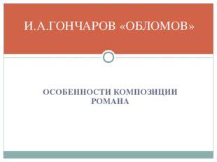 ОСОБЕННОСТИ КОМПОЗИЦИИ РОМАНА И.А.ГОНЧАРОВ «ОБЛОМОВ»