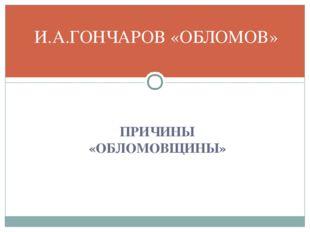 И.А.ГОНЧАРОВ «ОБЛОМОВ» ПРИЧИНЫ «ОБЛОМОВЩИНЫ»