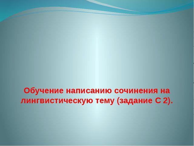 Обучение написанию сочинения на лингвистическую тему (задание С 2).