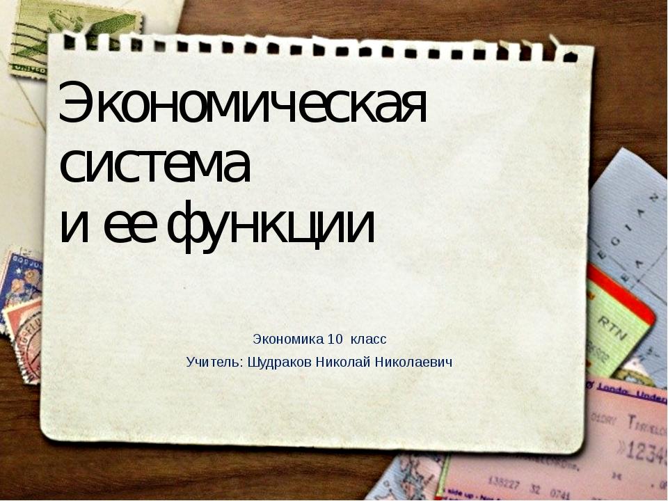 Экономическая система и ее функции Экономика 10 класс Учитель: Шудраков Никол...
