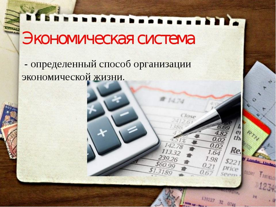 Экономическая система - определенный способ организации экономической жизни.