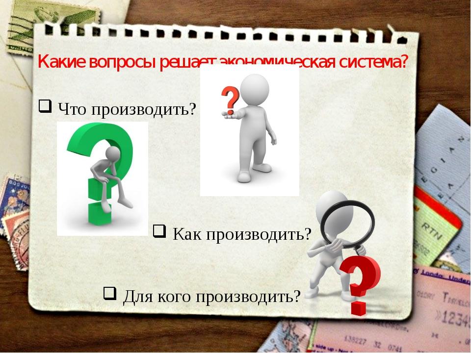 Какие вопросы решает экономическая сиcтема? Что производить? Как производить?...