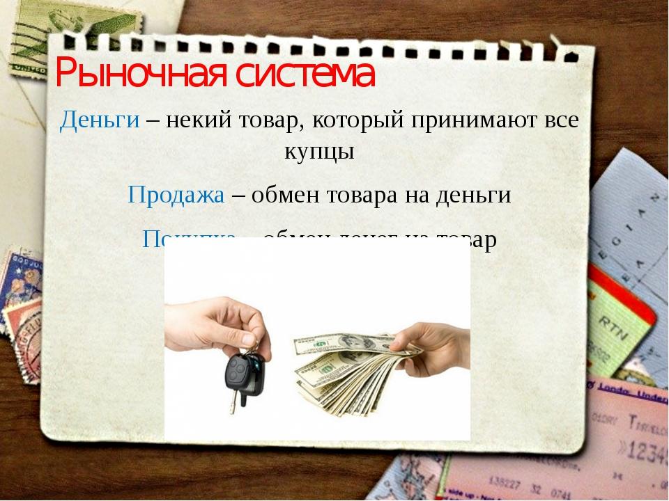 Рыночная система Деньги – некий товар, который принимают все купцы Продажа –...