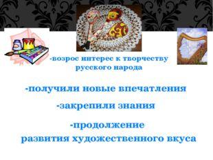 -возрос интерес к творчеству русского народа -получили новые впечатления -зак