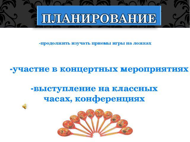 -продолжить изучать приемы игры на ложках -участие в концертных мероприятиях...