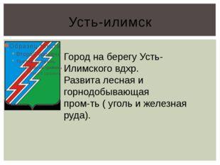 Усть-илимск Город на берегу Усть-Илимского вдхр. Развита лесная и горнодобыва