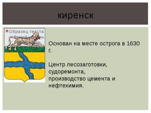 киренск Основан на месте острога в 1630 г. Центр лесозаготовки, судоремонта,