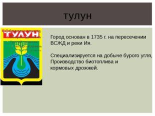 тулун Город основан в 1735 г. на пересечении ВСЖД и реки Ия. Специализируется