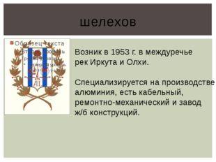 шелехов Возник в 1953 г. в междуречье рек Иркута и Олхи. Специализируется на