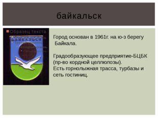 байкальск Город основан в 1961г. на ю-з берегу Байкала. Градообразующее предп