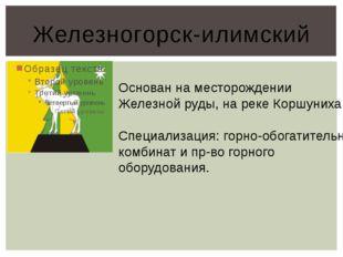 Железногорск-илимский Основан на месторождении Железной руды, на реке Коршуни